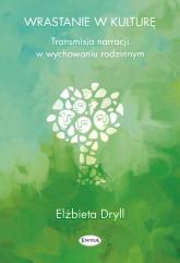 Wrastanie w kulturę Transmisja narracji w wychowaniu rodzinnym - Elżbieta Dryll | mała okładka