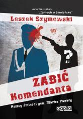 Zabić Komendanta Kulisy śmierci gen. Marka Papały - Leszek Szymowski   mała okładka