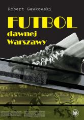 Futbol dawnej Warszawy - Robert Gawkowski | mała okładka