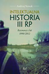 Intelektualna historia III RP Rozmowy z lat 1990-2012 - Andrzej Nowak | mała okładka
