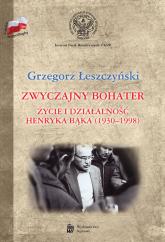 Zwyczajny bohater Życie i działalność Henryka Bąka (1930-1998) - Grzegorz Łeszczyński | mała okładka