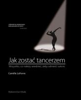 Jak zostać tancerzem Wszystko,co neleży wiedzieć, żeby odnieść sukces - Camille LeFevre | mała okładka