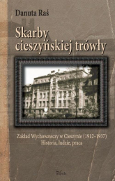 Skarby cieszyńskiej trówły Zakład Wychowawczy w Cieszynie (1912–1937) Historia, ludzie, praca - Danuta Raś | mała okładka