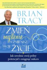 Zmień myślenie, a zmienisz swoje życie Jak uwolnić swój pełny potencjał i osiągnąć sukces - Brian Tracy | mała okładka
