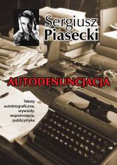 Autodenuncjacja Teksty autobiograficzne, wywiady, rozmowy, autokomentarze, teksty publicystyczne - Sergiusz Piasecki | mała okładka