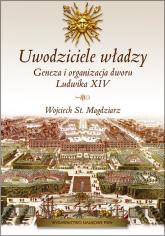 Uwodziciele władzy Geneza i organizacja dworu Ludwika XIV. - Magdziarz Wojciech St.   mała okładka