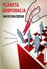 Planeta Korporacja Jak przetrwać, zrobić karierę, zostać prezesem - Maciej Balcerzak | mała okładka