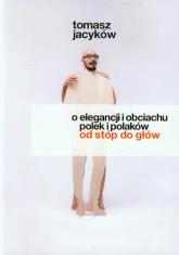 O elegancji i obciachu Polek i Polaków od stóp do głów - Tomasz Jacyków | mała okładka