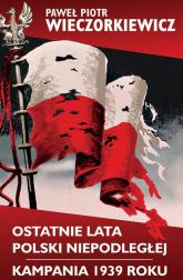 Ostatnie lata Polski Niepodległej Kampania 1939 roku - Wieczorkiewicz Paweł Piotr | mała okładka
