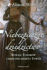 Niebezpieczne dziedzictwo Rywale Tudorów i mroczne sekrety Tower - Alison Weir   mała okładka