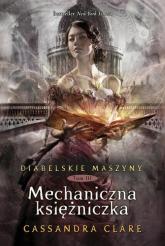 Diabelskie maszyny Tom 3 Mechaniczna księżniczka - Cassandra Clare   mała okładka