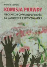 Komisja prawdy Mechanizm odpowiedzialności za naruszenie praw człowieka - Marcin Komosa | mała okładka