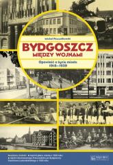 Bydgoszcz między wojnami Opowieść o życiu miasta 1918-1939 - Michał Pszczółkowski | mała okładka