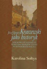 Józef Ignacy Kraszewski jako historyk Naukowy fundament wykładu dziejów Litwy w monografii Wilna - Karolina Sołtys | mała okładka