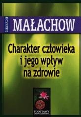 Charakter człowieka i jego wpływ na zdrowie - Małachow Giennadij P. | mała okładka