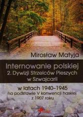 Internowanie polskiej 2. Dywizji Strzelców Pieszych w Szwajcarii w latach 1940-1945 na podstawie V konwencji haskiej z 1907 roku - Mirosław Matyja | mała okładka