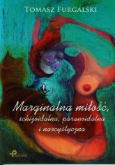 Marginalna miłość, schizoidalna, paranoidalna i narcystyczna - Tomasz Furgalski | mała okładka
