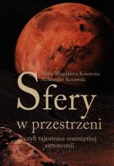 Sfery w przestrzeni, czyli tajemnice starożytnej astronomii - Kosowska Maria Magdalena, Kosowski Aleksander | mała okładka