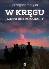 W kręgu Łun w Bieszczadach Szkice z najnowszej historii polskich Bieszczad - Grzegorz Motyka | mała okładka