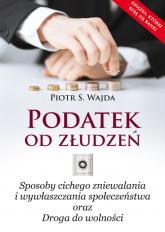 Podatek od złudzeń Sposoby cichego zniewalania i wywłaszczania społeczeństwa oraz Droga do wolności - Wajda Piotr S. | mała okładka
