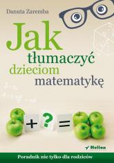 Jak tłumaczyć dzieciom matematykę Poradnik nie tylko dla rodziców - Danuta Zaremba | mała okładka