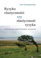 Ryzyko elastyczności czy elastyczność ryzyka Instytucjonalna analiza kontraktów zatrudnienia - Ewa Giermanowska | mała okładka