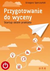 Przygotowanie do wyceny Startup okiem praktyka - Grzegorz Sperczyński | mała okładka