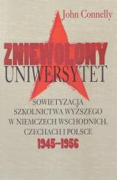 Zniewolony Uniwersytet Sowietyzacja szkolnictwa wyższego w Niemczech Wschodnich, Czechach i Polsce 1945-1956 - John Connelly | mała okładka