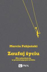 Zaufaj życiu Nie zakochuj się w przelatującym wróblu - Marcin Fabjański | mała okładka