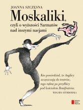 Moskaliki, czyli o wyższości Sarmatów nad inszymi nacjami - Joanna Szczęsna | mała okładka