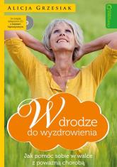 W drodze do wyzdrowienia Jak pomóc sobie w walce z poważną chorobą + CD - Alicja Grzesiak | mała okładka
