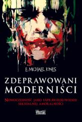 Zdeprawowani moderniści Nowoczesność jako usprawiedliwienie seksualnej niemoralności - Jones E. Michael | mała okładka