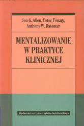Mentalizowanie w praktyce klinicznej - Allen Jon G., Fonagy Peter, Bateman Anthony W.   mała okładka
