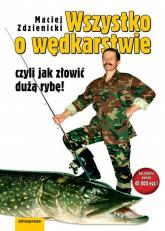Wszystko o wędkarstwie czyli jak złowić dużą rybę! - Maciej Zdziennicki | mała okładka