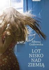 Lot nisko nad ziemią - Ałbena Grabowska | mała okładka