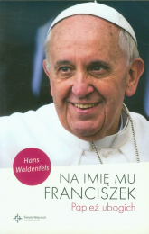 Na imię mu Franciszek Papież ubogich - Hans Waldenfels | mała okładka