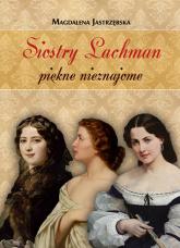 Siostry Lachman piękne nieznajome - Magdalena Jastrzębska | mała okładka