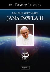 104 Pielgrzymki Jana Pawła II - Tomasz Jelonek | mała okładka