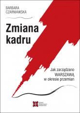 Zmiana kadru Jak zarządzano Warszawą w okresie przemian - Barbara Czarniawska   mała okładka