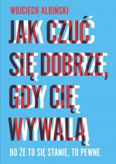 Jak czuć się dobrze, gdy cię wywalą Bo że to się stanie, to pewne - Wojciech Albiński | mała okładka