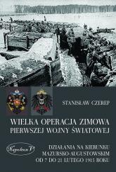 Wielka operacja zimowa pierwszej wojny światowej Działania na kierunku mazursko-augustowskim od 7 do 21 lutego 1915 roku - Stanisław Czerep | mała okładka