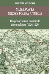 Mołdawia między Polską a Turcją Hospodar Miron Barnowski i jego polityka (1626-1629) - Dariusz Milewski | mała okładka