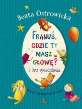 Franuś gdzie ty masz głowę i inne opowiadania - Beata Ostrowicka | mała okładka