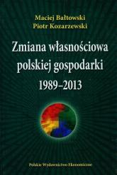 Zmiana własnościowa polskiej gospodarki 1989-2013 - Bałtowski Maciej, Kozarzewski Piotr | mała okładka