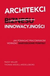 Architekci innowacyjności Jak pomagać pracownikom wdrażać wartościowe pomysły - Miller Paddy, Wedell-Wedellsborg Thomas   mała okładka