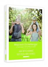 Jak wychować szczęśliwe dzieci - Wojciech Eichelberger | mała okładka