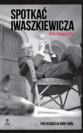 Spotkać Iwaszkiewicza Nie-biografia - Anna Król   mała okładka