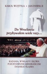 Do Wrocławia przybywałem wiele razy... Kazania, wykłady i słowa pozostawione mieszkańcom Dolnego Śląska - Jan Paweł II | mała okładka