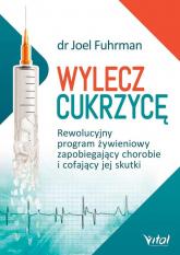 Wylecz cukrzycę Rewolucyjny program żywieniowy zapobiegający chorobie i cofający jej skutki - Joel Fuhrman | mała okładka