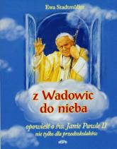 Z Wadowic do nieba opowieść o św. Janie Pawle II nie tylko dla przedszkolaków - Ewa Stadtmuller | mała okładka